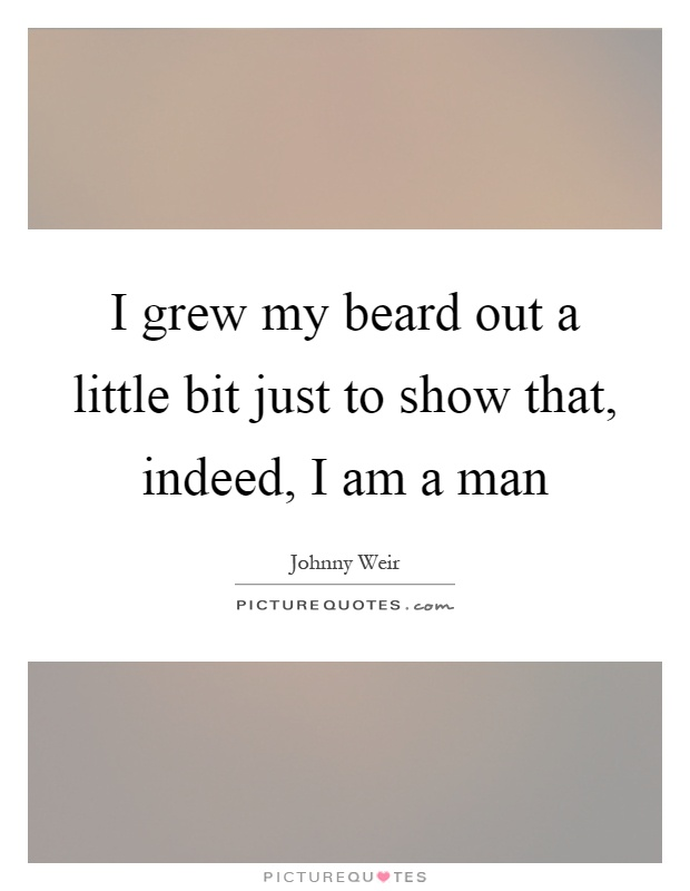 I grew my beard out a little bit just to show that, indeed, I am a man Picture Quote #1
