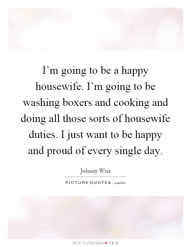 I'm going to be a happy housewife. I'm going to be washing boxers and cooking and doing all those sorts of housewife duties. I just want to be happy and proud of every single day Picture Quote #1