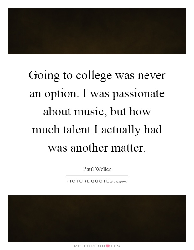 Going to college was never an option. I was passionate about music, but how much talent I actually had was another matter Picture Quote #1