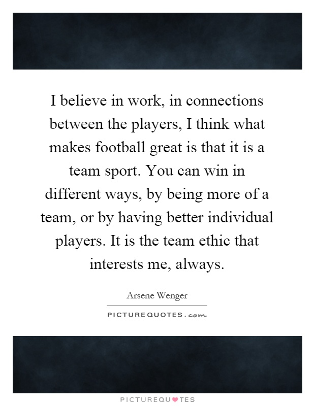 I believe in work, in connections between the players, I think what makes football great is that it is a team sport. You can win in different ways, by being more of a team, or by having better individual players. It is the team ethic that interests me, always Picture Quote #1