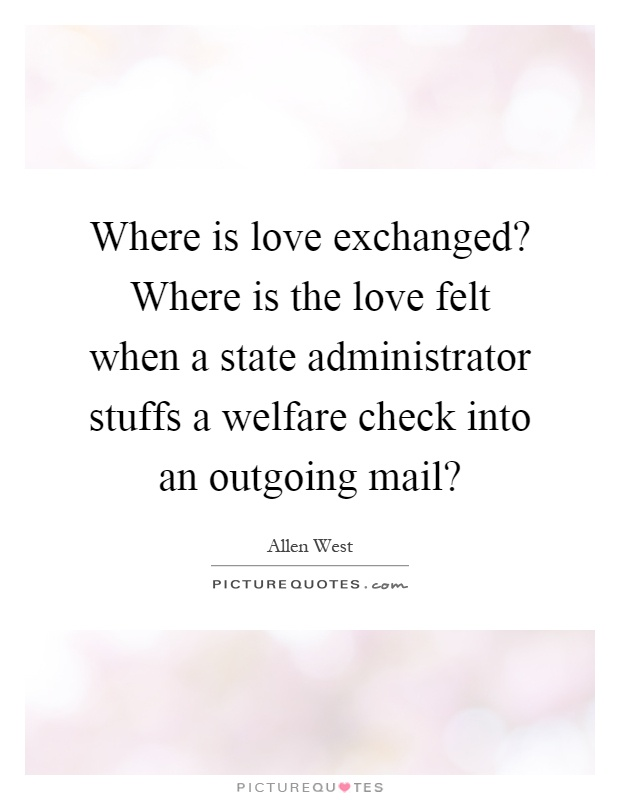 Where is love exchanged? Where is the love felt when a state administrator stuffs a welfare check into an outgoing mail? Picture Quote #1