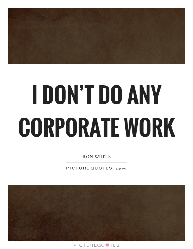 I don't do any corporate work Picture Quote #1