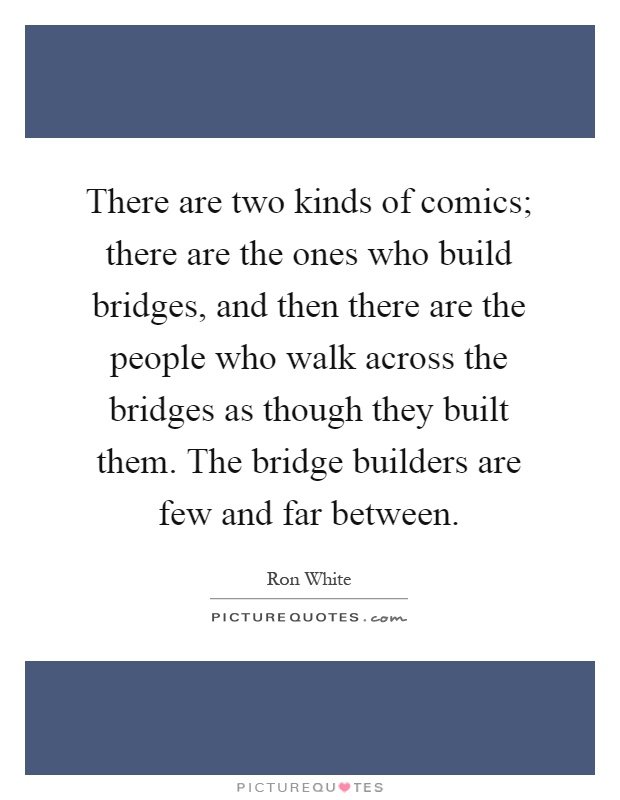 There are two kinds of comics; there are the ones who build bridges, and then there are the people who walk across the bridges as though they built them. The bridge builders are few and far between Picture Quote #1