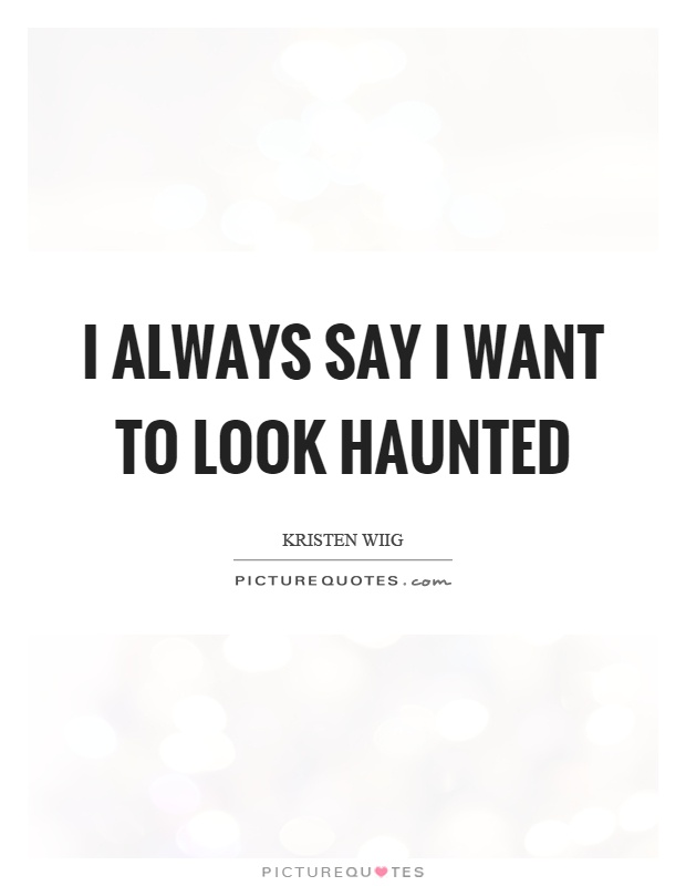 I always say I want to look haunted Picture Quote #1