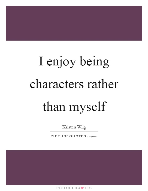 I enjoy being characters rather than myself Picture Quote #1