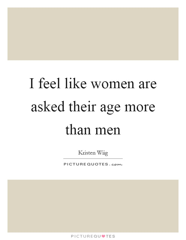 I feel like women are asked their age more than men Picture Quote #1