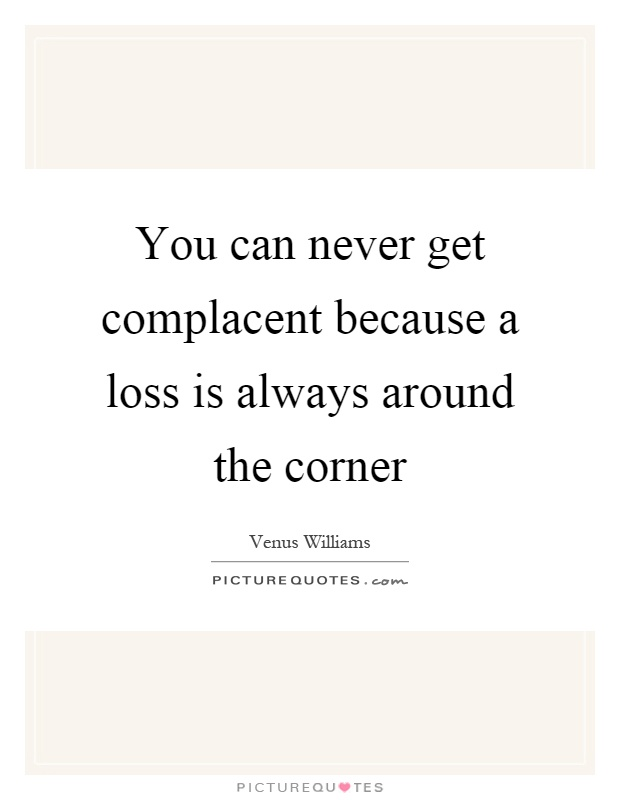 You can never get complacent because a loss is always around the corner Picture Quote #1