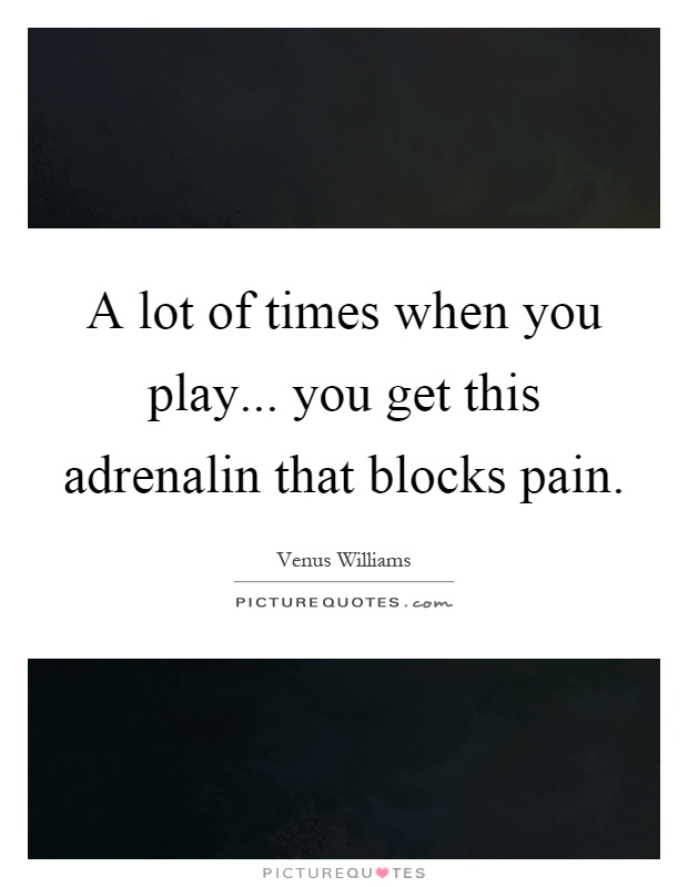 A lot of times when you play... you get this adrenalin that blocks pain Picture Quote #1