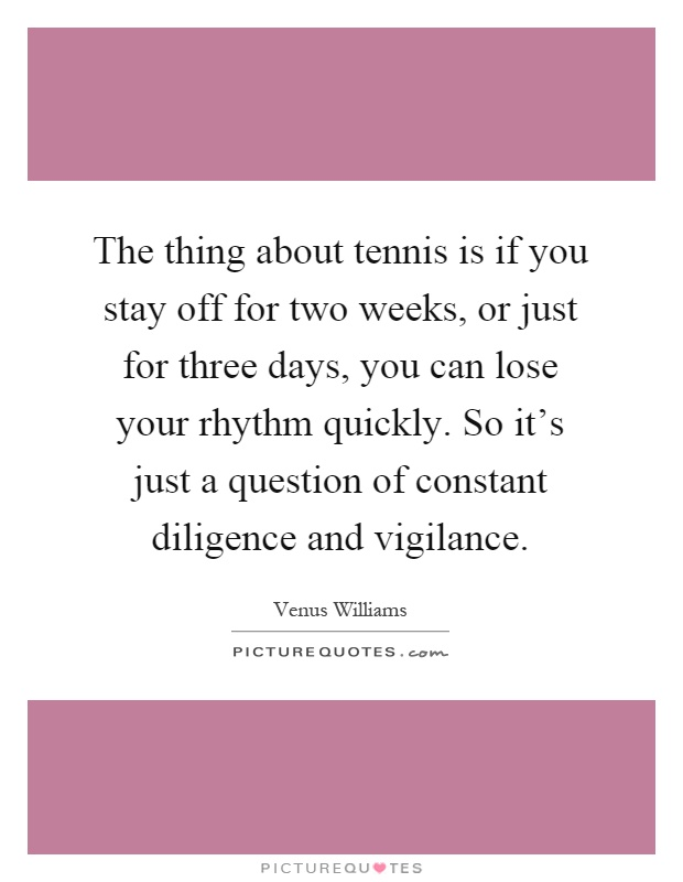 The thing about tennis is if you stay off for two weeks, or just for three days, you can lose your rhythm quickly. So it's just a question of constant diligence and vigilance Picture Quote #1