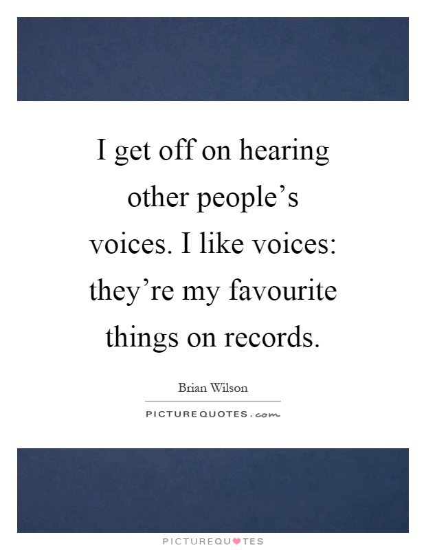 I get off on hearing other people's voices. I like voices: they're my favourite things on records Picture Quote #1