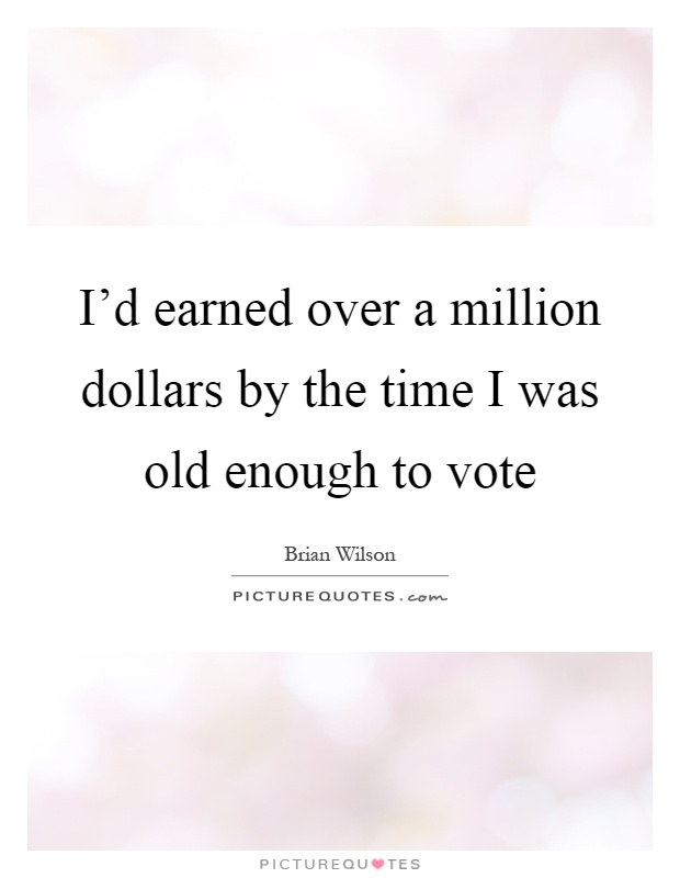 I'd earned over a million dollars by the time I was old enough to vote Picture Quote #1