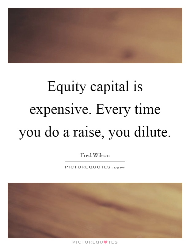 equity capital is expensive every time you do a raise you