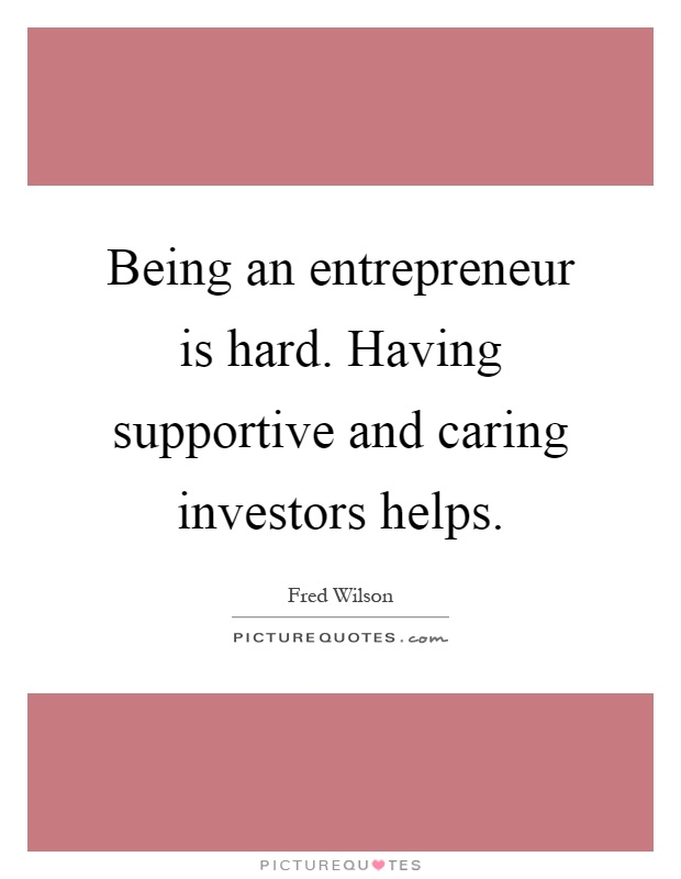Being an entrepreneur is hard. Having supportive and caring investors helps Picture Quote #1