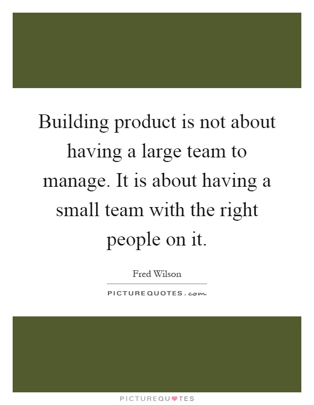 Building product is not about having a large team to manage. It is about having a small team with the right people on it Picture Quote #1