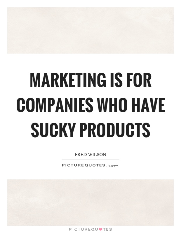 Marketing is for companies who have sucky products Picture Quote #1
