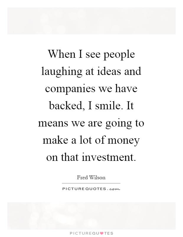 When I see people laughing at ideas and companies we have backed, I smile. It means we are going to make a lot of money on that investment Picture Quote #1