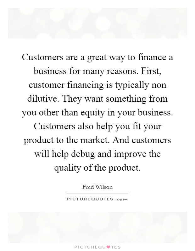 Customers are a great way to finance a business for many reasons. First, customer financing is typically non dilutive. They want something from you other than equity in your business. Customers also help you fit your product to the market. And customers will help debug and improve the quality of the product Picture Quote #1