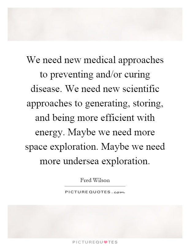 We need new medical approaches to preventing and/or curing disease. We need new scientific approaches to generating, storing, and being more efficient with energy. Maybe we need more space exploration. Maybe we need more undersea exploration Picture Quote #1