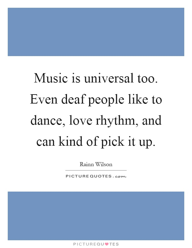 Music is universal too. Even deaf people like to dance, love rhythm, and can kind of pick it up Picture Quote #1