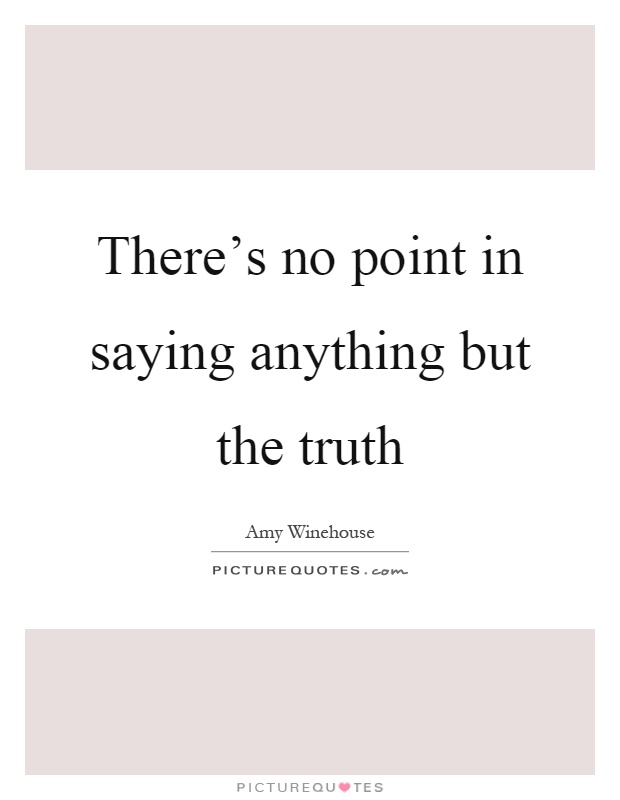 There's no point in saying anything but the truth Picture Quote #1