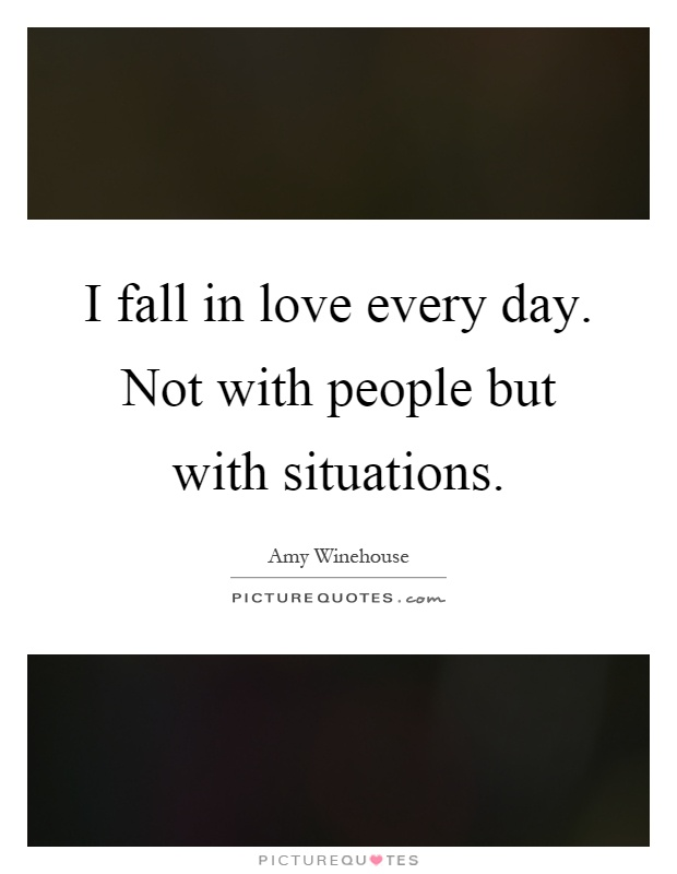 I fall in love every day. Not with people but with situations Picture Quote #1