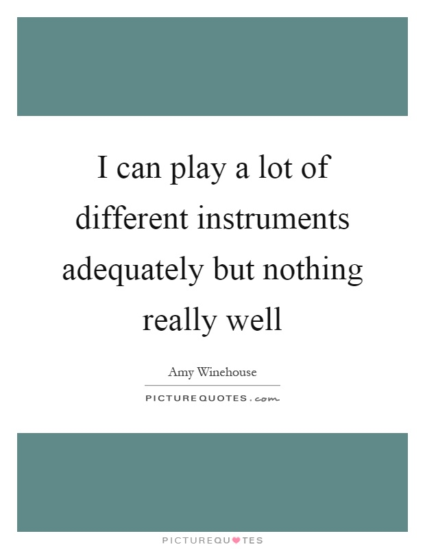 I can play a lot of different instruments adequately but nothing really well Picture Quote #1