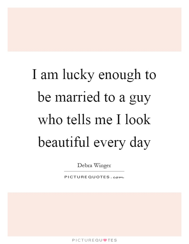 I am lucky enough to be married to a guy who tells me I look beautiful every day Picture Quote #1