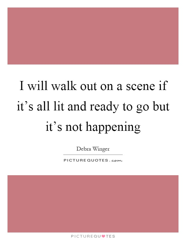 I will walk out on a scene if it's all lit and ready to go but it's not happening Picture Quote #1