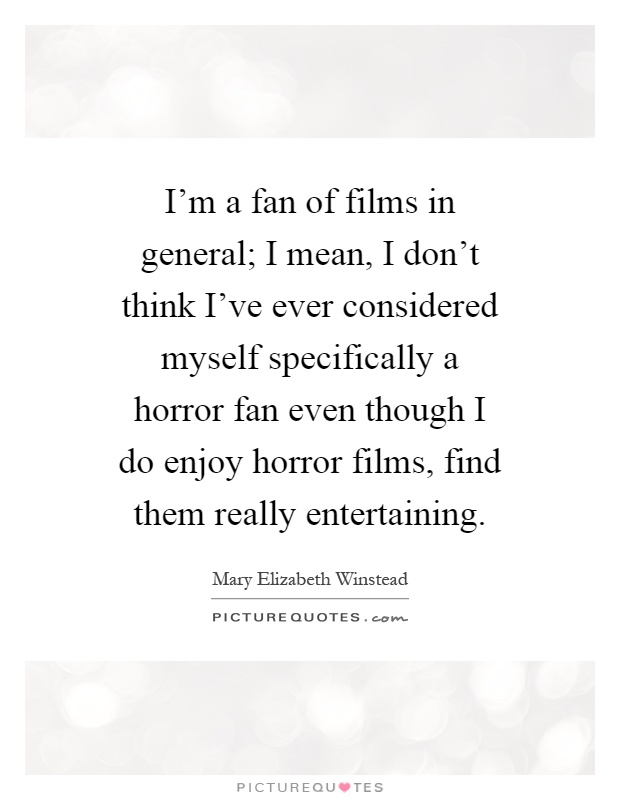 I'm a fan of films in general; I mean, I don't think I've ever considered myself specifically a horror fan even though I do enjoy horror films, find them really entertaining Picture Quote #1