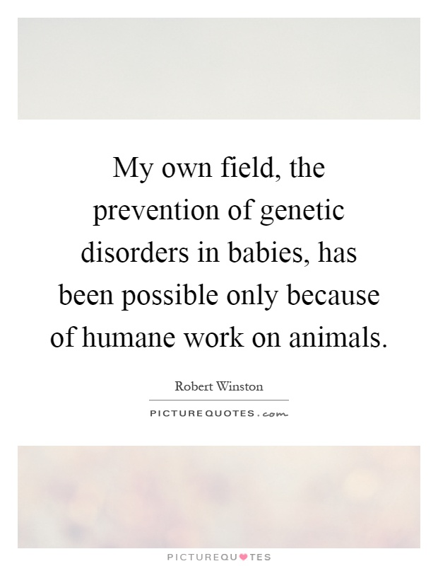 My own field, the prevention of genetic disorders in babies, has been possible only because of humane work on animals Picture Quote #1