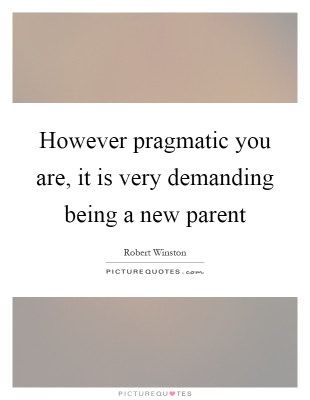 However pragmatic you are, it is very demanding being a new parent Picture Quote #1