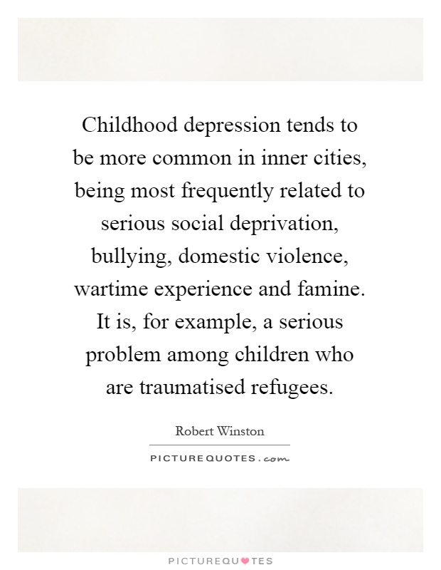 Childhood depression tends to be more common in inner cities, being most frequently related to serious social deprivation, bullying, domestic violence, wartime experience and famine. It is, for example, a serious problem among children who are traumatised refugees Picture Quote #1
