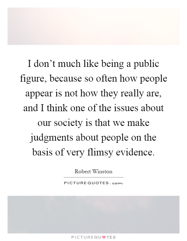I don't much like being a public figure, because so often how people appear is not how they really are, and I think one of the issues about our society is that we make judgments about people on the basis of very flimsy evidence Picture Quote #1