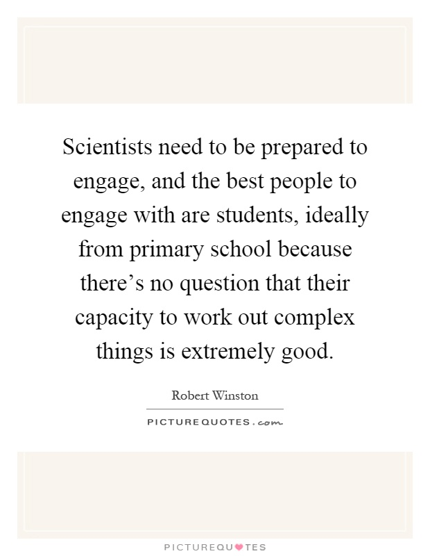 Scientists need to be prepared to engage, and the best people to engage with are students, ideally from primary school because there's no question that their capacity to work out complex things is extremely good Picture Quote #1
