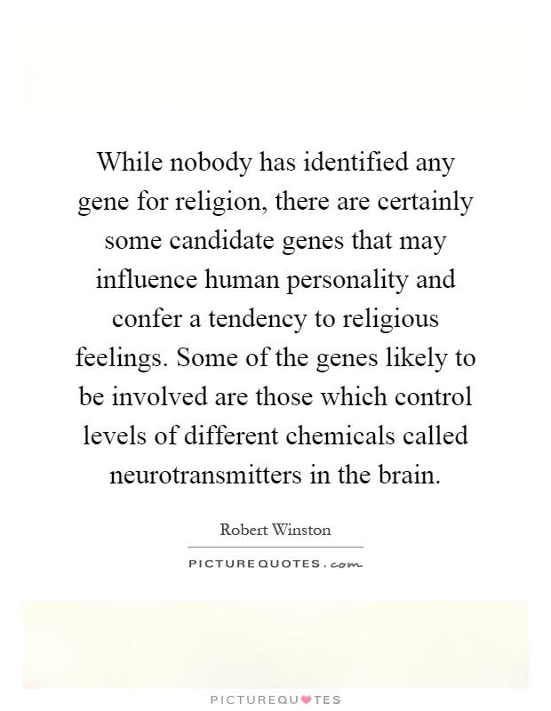 While nobody has identified any gene for religion, there are certainly some candidate genes that may influence human personality and confer a tendency to religious feelings. Some of the genes likely to be involved are those which control levels of different chemicals called neurotransmitters in the brain Picture Quote #1