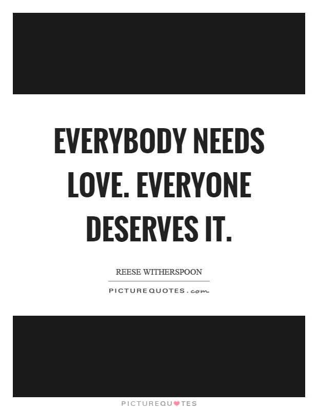 Everybody needs love. Everyone deserves it. Picture Quote #1