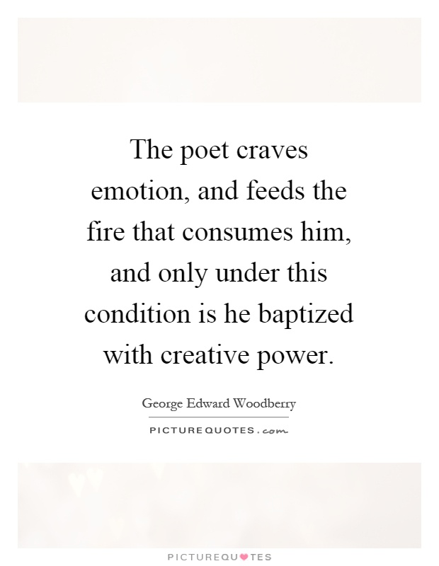 The poet craves emotion, and feeds the fire that consumes him, and only under this condition is he baptized with creative power Picture Quote #1
