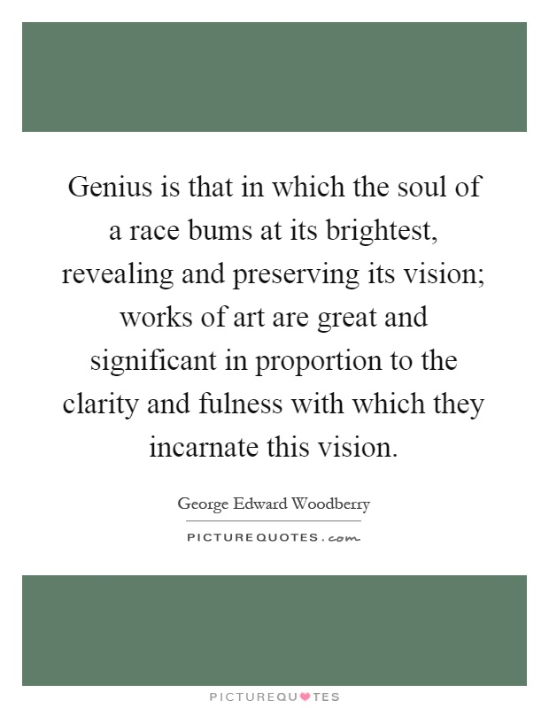 Genius is that in which the soul of a race bums at its brightest, revealing and preserving its vision; works of art are great and significant in proportion to the clarity and fulness with which they incarnate this vision Picture Quote #1
