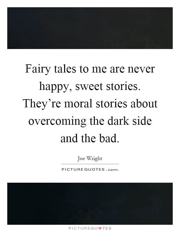 Fairy tales to me are never happy, sweet stories. They're moral stories about overcoming the dark side and the bad Picture Quote #1