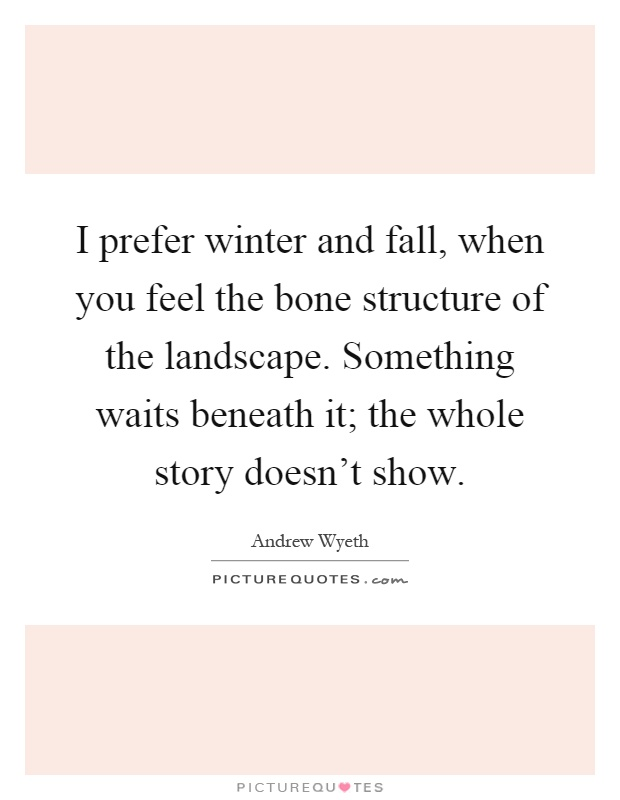 I prefer winter and fall, when you feel the bone structure of the landscape. Something waits beneath it; the whole story doesn't show Picture Quote #1