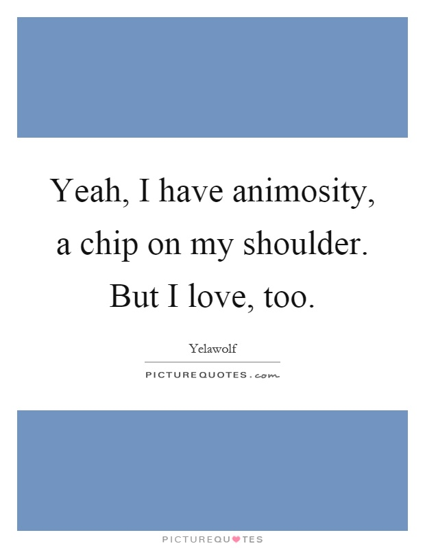 Yeah, I have animosity, a chip on my shoulder. But I love, too Picture Quote #1
