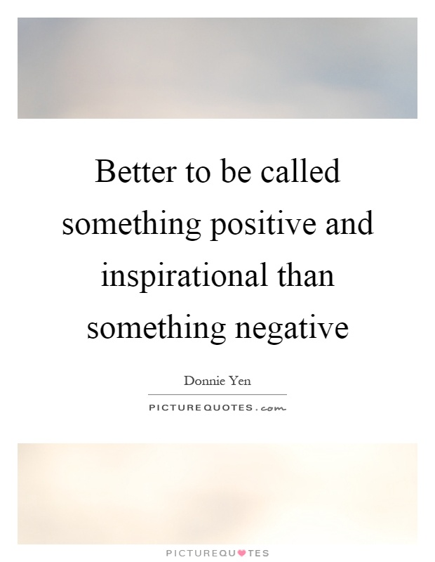Better to be called something positive and inspirational than something negative Picture Quote #1