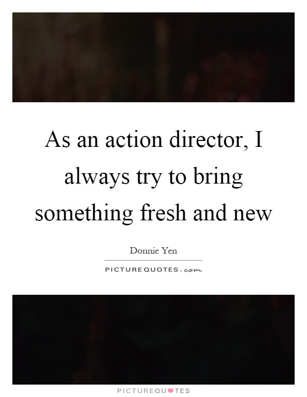 As an action director, I always try to bring something fresh and new Picture Quote #1