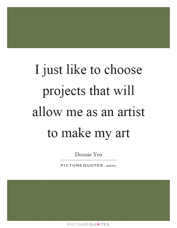 I just like to choose projects that will allow me as an artist to make my art Picture Quote #1