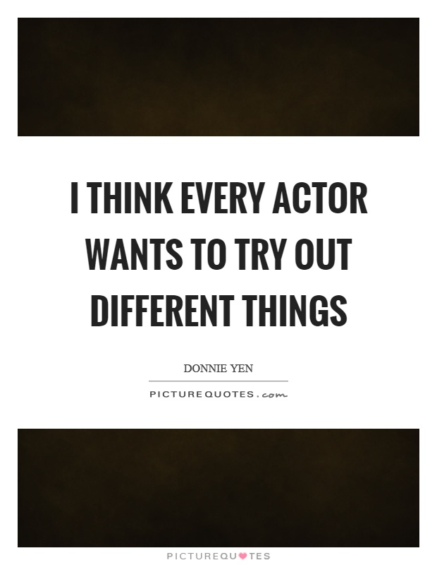 I think every actor wants to try out different things Picture Quote #1