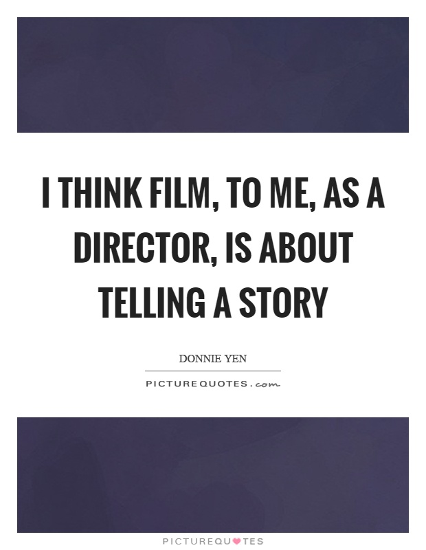 I think film, to me, as a director, is about telling a story Picture Quote #1
