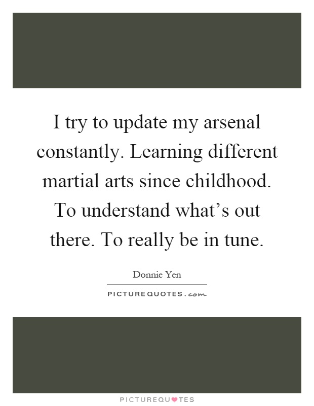 I try to update my arsenal constantly. Learning different martial arts since childhood. To understand what's out there. To really be in tune Picture Quote #1