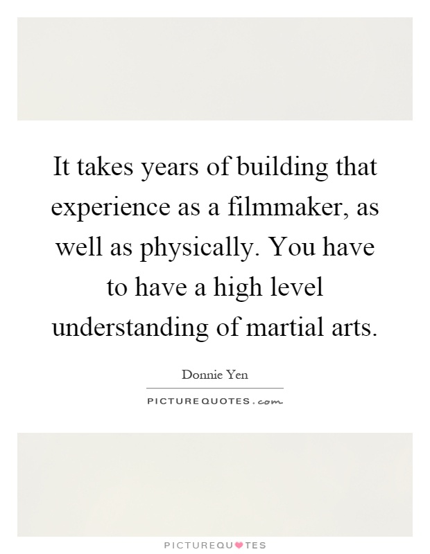 It takes years of building that experience as a filmmaker, as well as physically. You have to have a high level understanding of martial arts Picture Quote #1
