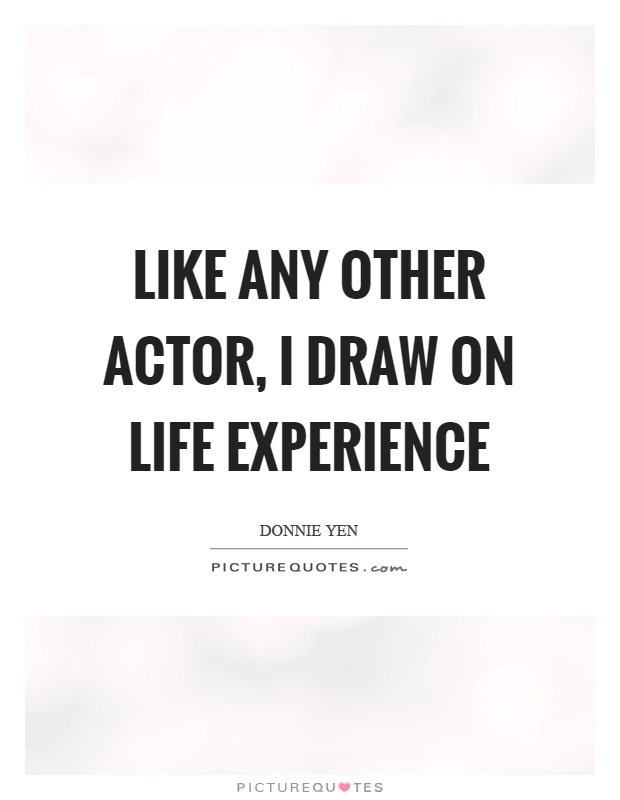 Like any other actor, I draw on life experience Picture Quote #1
