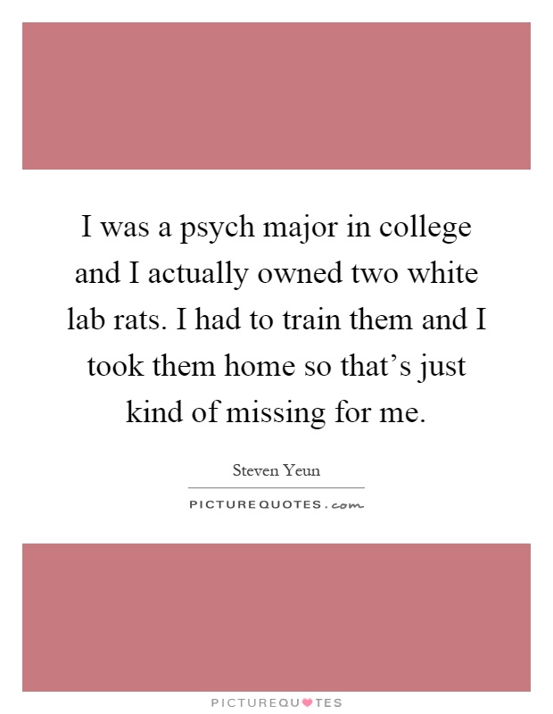 I was a psych major in college and I actually owned two white lab rats. I had to train them and I took them home so that's just kind of missing for me Picture Quote #1